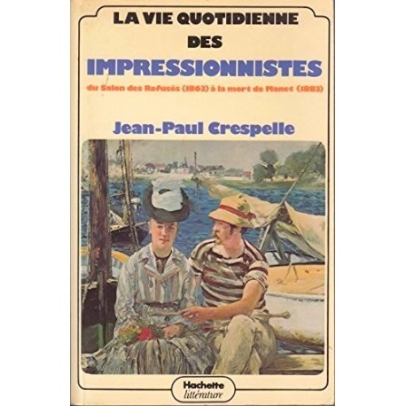 La vie quotidienne des impressionnistes - du Salon des refusés (1863) à la mort de Manet (1883)