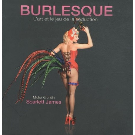 Burlesque - l'art et le jeu de la séduction - Michel GRONDIN et Scarlett JAMES